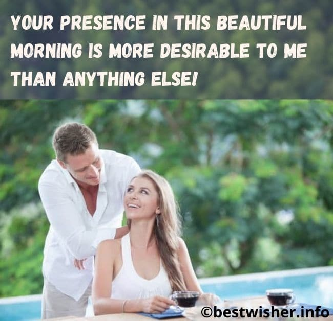 Your presence in this beautiful morning is more desirable to me than anything else